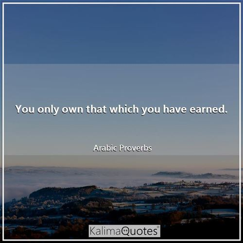 You only own that which you have earned.