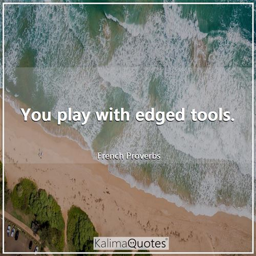 You play with edged tools.