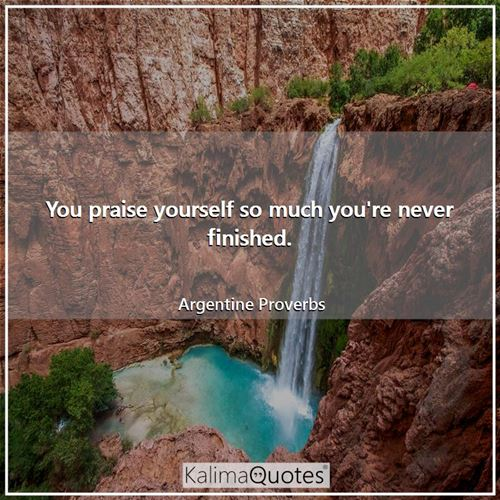You praise yourself so much you're never finished.