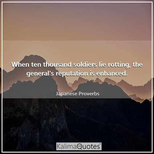 When ten thousand soldiers lie rotting, the general's reputation is enhanced. - Japanese Proverbs