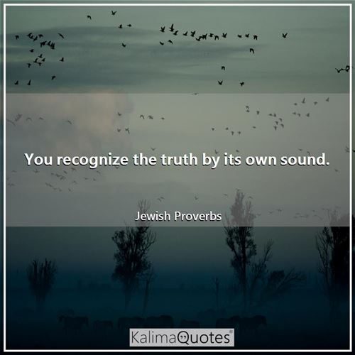 You recognize the truth by its own sound.