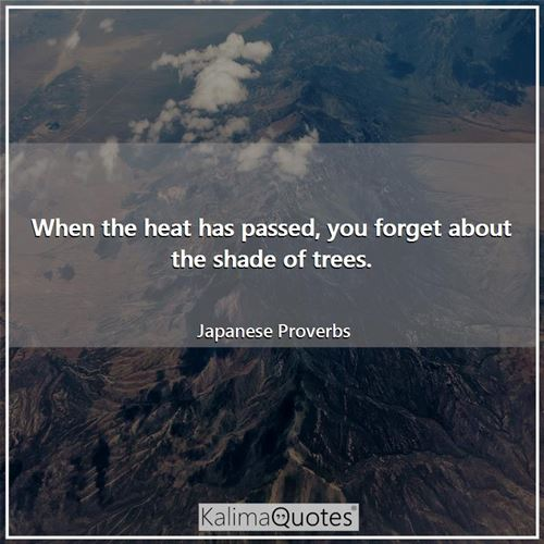 When the heat has passed, you forget about the shade of trees. - Japanese Proverbs