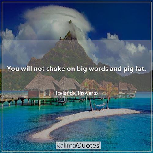 You will not choke on big words and pig fat.