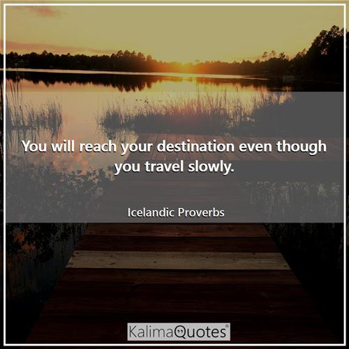 You will reach your destination even though you travel slowly.