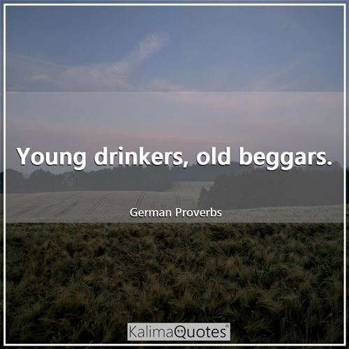 Young drinkers, old beggars.