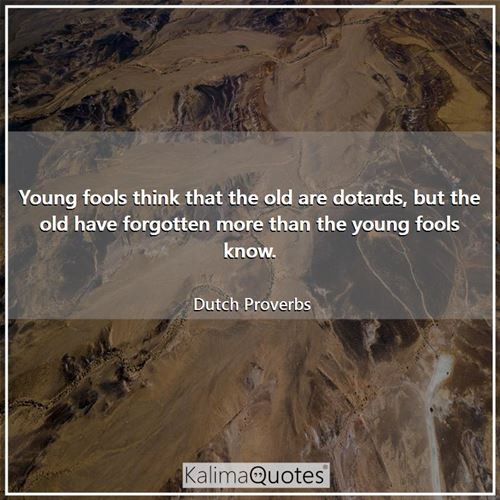 Young fools think that the old are dotards, but the old have forgotten more than the young fools know.