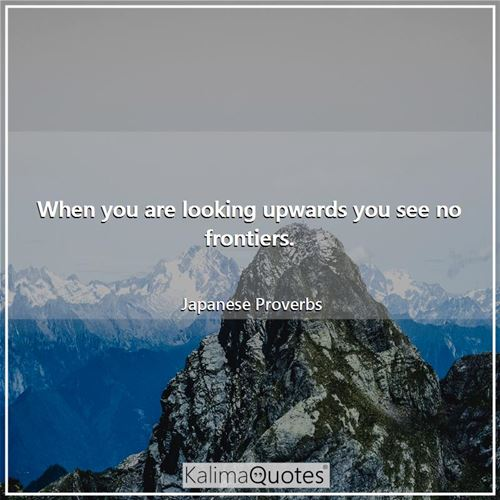 When you are looking upwards you see no frontiers. - Japanese Proverbs