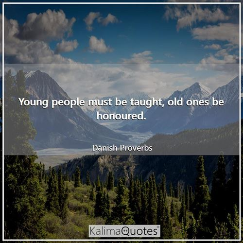 Young people must be taught, old ones be honoured.