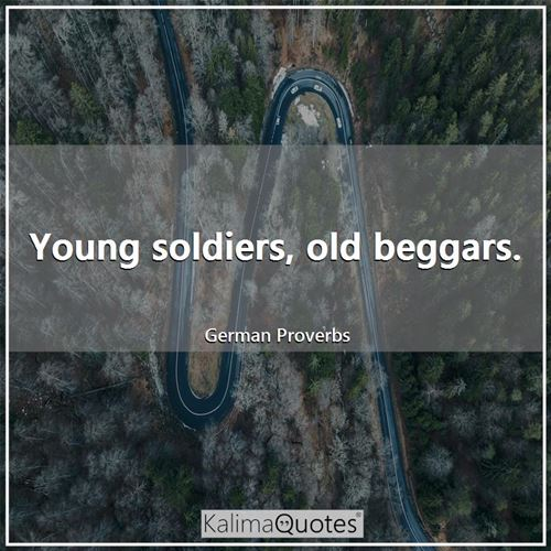 Young soldiers, old beggars.