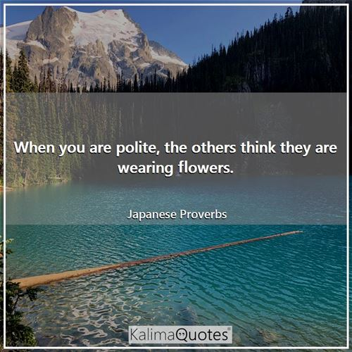 When you are polite, the others think they are wearing flowers. - Japanese Proverbs
