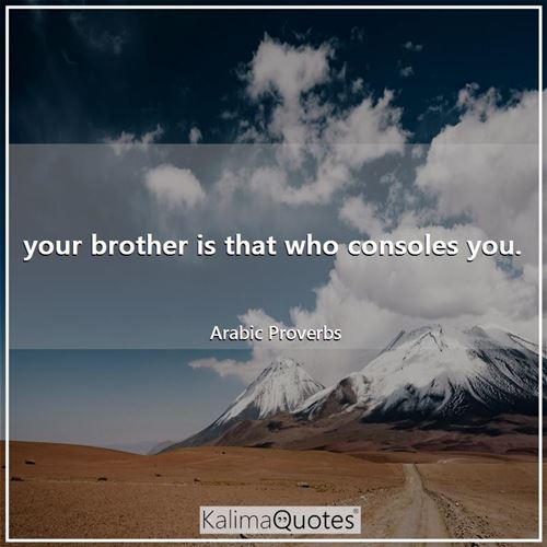 your brother is that who consoles you.