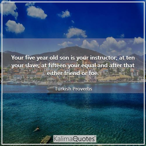 Your five year old son is your instructor; at ten your slave; at fifteen your equal and after that either friend or foe.