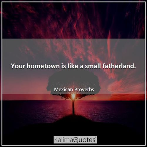 Your hometown is like a small fatherland.
