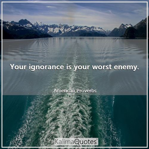 Your ignorance is your worst enemy.