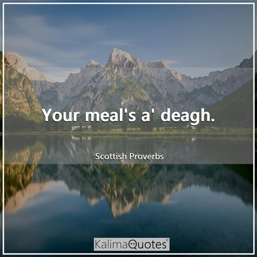 Your meal's a' deagh.