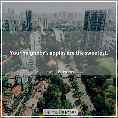 Your neighbor's apples are the sweetest.