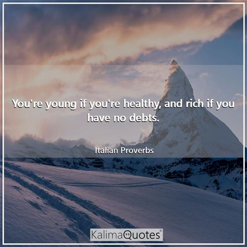 You're young if you're healthy, and rich if you have no debts.