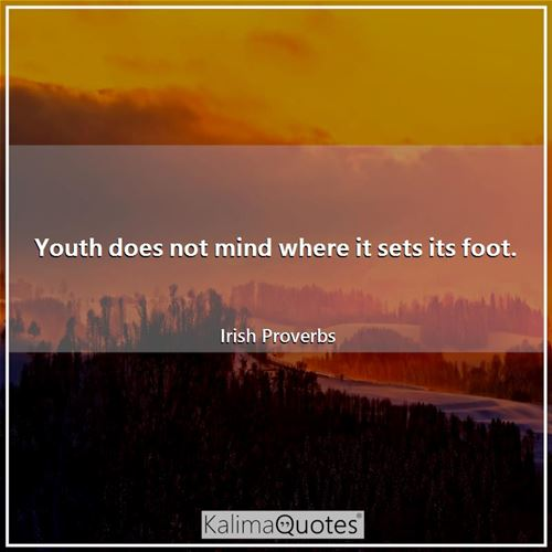 Youth does not mind where it sets its foot. - Irish Proverbs