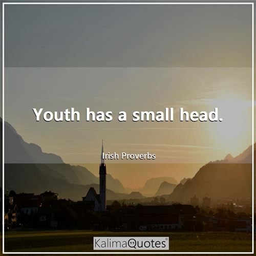 Youth has a small head.