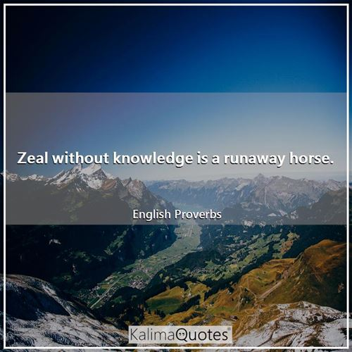 Zeal without knowledge is a runaway horse.
