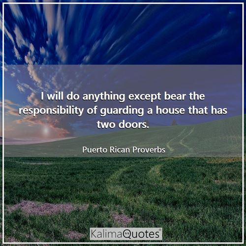 I will do anything except bear the responsibility of guarding a house that has two doors.