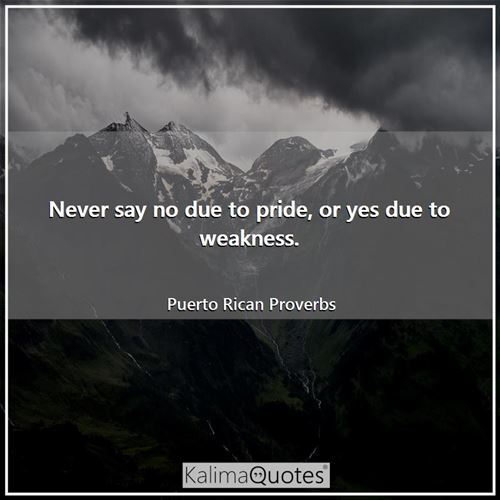 Never say no due to pride, or yes due to weakness.