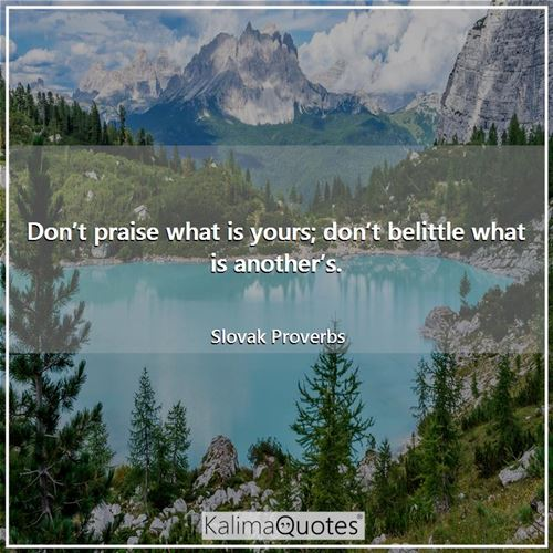 Don't praise what is yours; don't belittle what is another's.