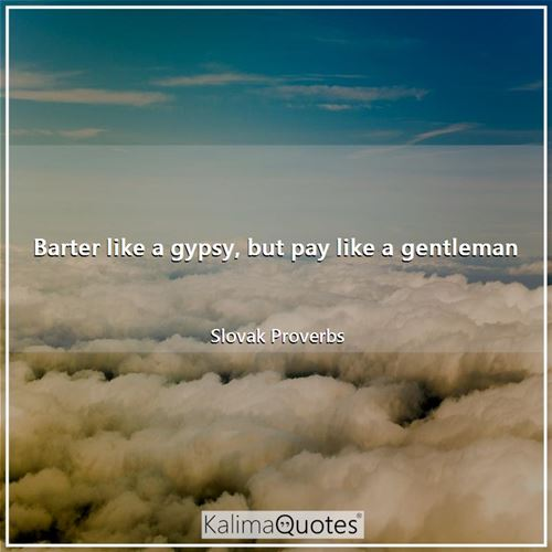 Barter like a gypsy, but pay like a gentleman