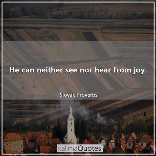 He can neither see nor hear from joy.