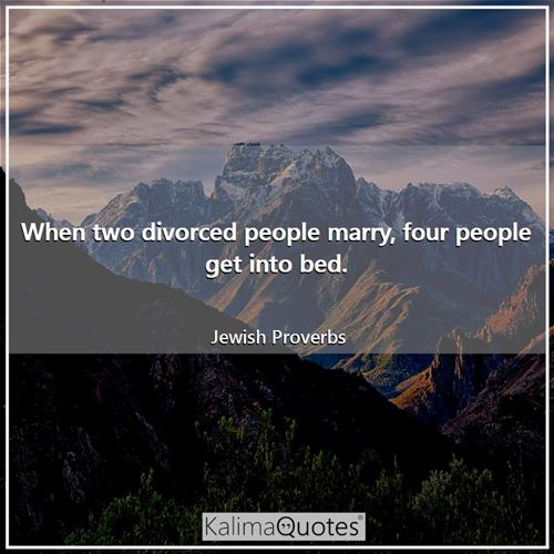 When two divorced people marry, four people get into bed. - Jewish Proverbs
