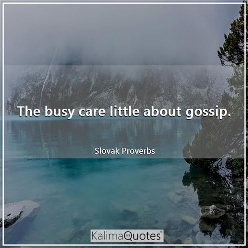 The busy care little about gossip. - Slovak Proverbs