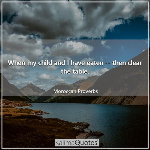 When my child and I have eaten -- then clear the table. - Moroccan Proverbs