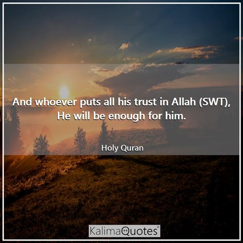 And whoever puts all his trust in Allah (SWT), He will be enough for him.
