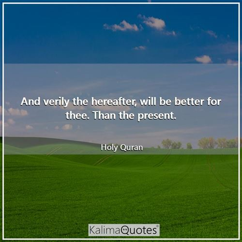 And verily the hereafter, will be better for thee. Than the present.
