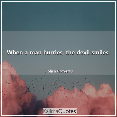 When a man hurries, the devil smiles.