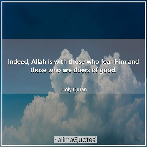 Indeed, Allah is with those who fear Him and those who are doers of good.