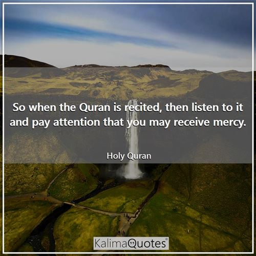 So when the Quran is recited, then listen to it and pay attention that you may receive mercy.