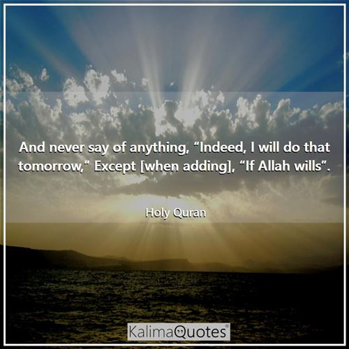"And never say of anything, ""Indeed, I will do that tomorrow,"" Except [when adding], ""If Allah wills""."