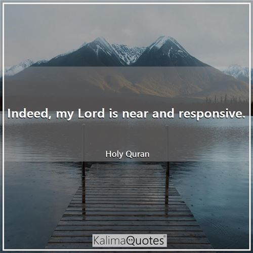 Indeed, my Lord is near and responsive.