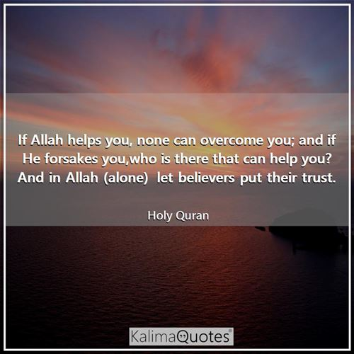 If Allah helps you, none can overcome you; and if He forsakes you,who is there that can help you? And in Allah (alone)  let believers put their trust.