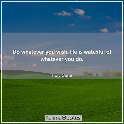 Do whatever you wish. He is watchful of whatever you do.