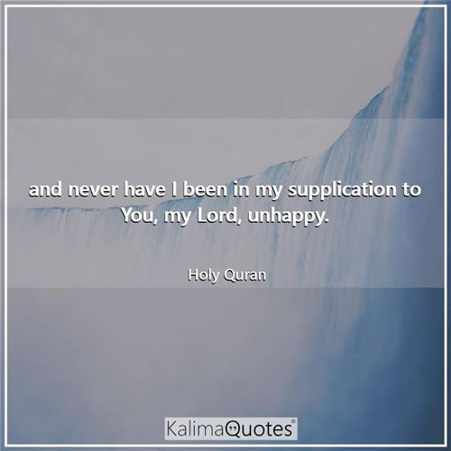 and never have I been in my supplication to You, my Lord, unhappy.