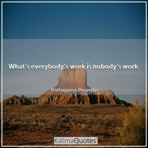 What's everybody's work is nobody's work. - Portuguese Proverbs