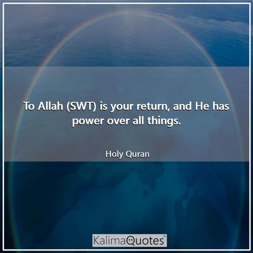 To Allah (SWT) is your return, and He has power over all things.