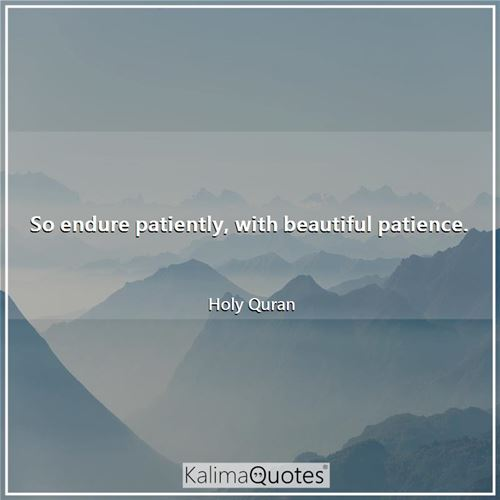 So endure patiently, with beautiful patience. - Holy Quran