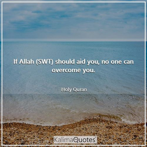 If Allah (SWT) should aid you, no one can overcome you.