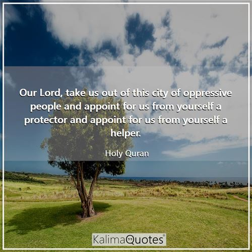 Our Lord, take us out of this city of oppressive people and appoint for us from yourself a protector and appoint for us from yourself a helper.