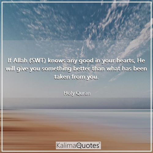 If Allah (SWT) knows any good in your hearts, He will give you something better than what has been taken from you.