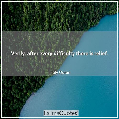 Verily, after every difficulty there is relief. - Holy Quran