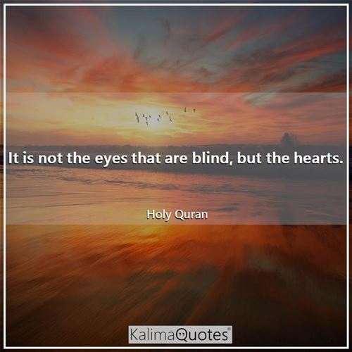 It is not the eyes that are blind, but the hearts. - Holy Quran